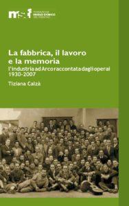 La fabbrica, il lavoro e la memoria. L'industria ad Arco raccontata dagli operai 1930-2007 – 2007